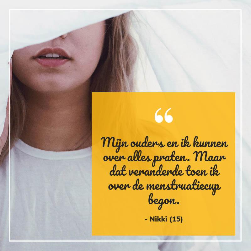 Nikki (15): Mijn ouders en ik kunnen over alles praten zonder schaamte. Maar dat veranderde toen ik over de menstruatiecup begon.